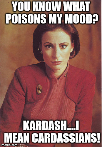 Which do YOU think is worse?  |  YOU KNOW WHAT POISONS MY MOOD? KARDASH....I MEAN CARDASSIANS! | image tagged in kira nerys,kardashians,cardassians | made w/ Imgflip meme maker