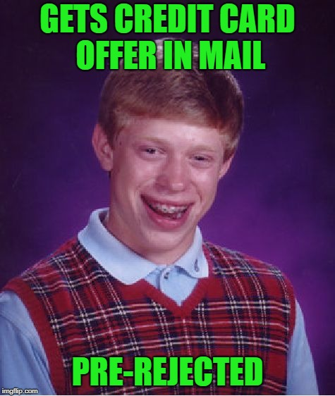My credit is so bad they don't even send me credit card offers... | GETS CREDIT CARD OFFER IN MAIL PRE-REJECTED | image tagged in memes,bad luck brian,bad credit,funny,credit cards,rejected | made w/ Imgflip meme maker