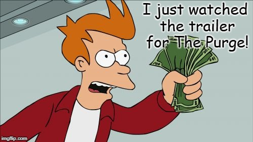 Shut Up And Take My Money Fry Meme | I just watched the trailer for The Purge! | image tagged in memes,shut up and take my money fry | made w/ Imgflip meme maker