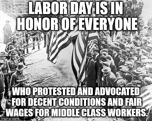 Labor Day For Real | LABOR DAY IS IN HONOR OF EVERYONE WHO PROTESTED AND ADVOCATED FOR DECENT CONDITIONS AND FAIR WAGES FOR MIDDLE CLASS WORKERS. | image tagged in labor day for real | made w/ Imgflip meme maker