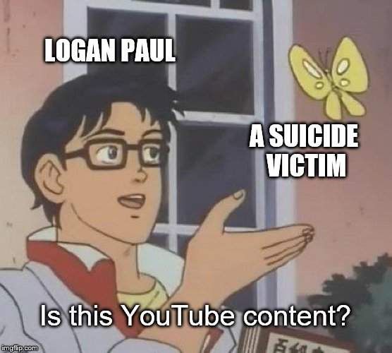 Is This YouTube Content? | LOGAN PAUL A SUICIDE VICTIM Is this YouTube content? | image tagged in memes,is this a pigeon,logan paul | made w/ Imgflip meme maker