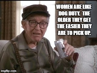 How to pick up women |  WOMEN ARE LIKE DOG DUTY.  THE OLDER THEY GET THE EASIER THEY ARE TO PICK UP. | image tagged in grumpy old men,pick up women,old men,old women | made w/ Imgflip meme maker