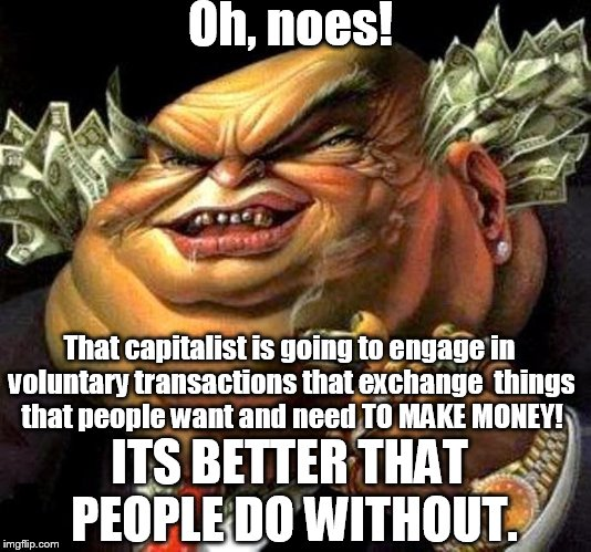 capitalist criminal pig |  Oh, noes! That capitalist is going to engage in voluntary transactions that exchange  things that people want and need TO MAKE MONEY! ITS BETTER THAT PEOPLE DO WITHOUT. | image tagged in capitalist criminal pig | made w/ Imgflip meme maker