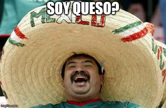Happy Mexican | SOY QUESO? | image tagged in happy mexican | made w/ Imgflip meme maker