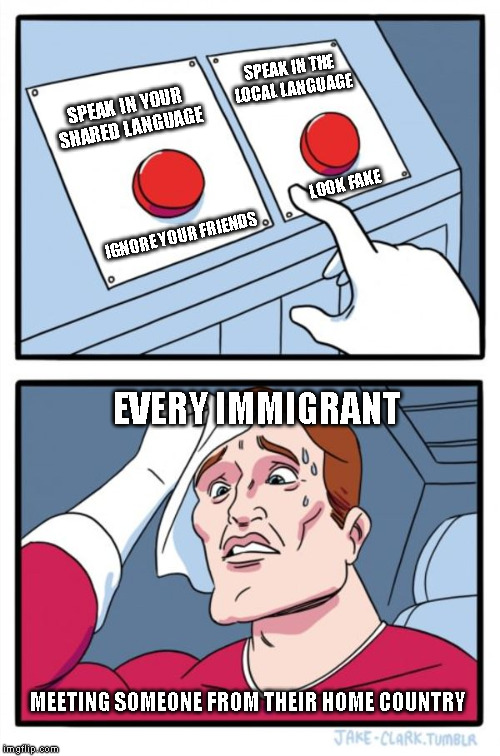 Yes, I am an immigrant. I will fight you over the distinction. | SPEAK IN YOUR SHARED LANGUAGE SPEAK IN THE LOCAL LANGUAGE IGNORE YOUR FRIENDS LOOK FAKE EVERY IMMIGRANT MEETING SOMEONE FROM THEIR HOME COUN | image tagged in memes,two buttons,immigration,immigrants,immigrant,language | made w/ Imgflip meme maker