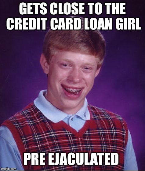 Bad Luck Brian Meme | GETS CLOSE TO THE CREDIT CARD LOAN GIRL PRE EJACULATED | image tagged in memes,bad luck brian | made w/ Imgflip meme maker