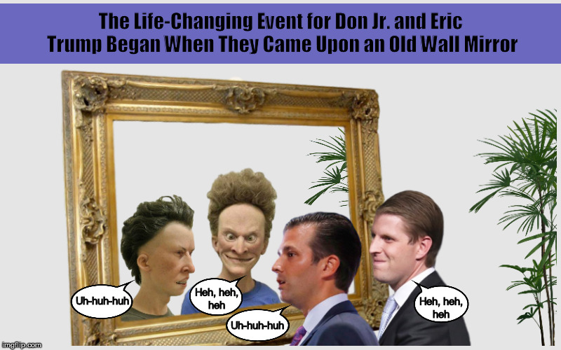 The Life-Changing Event for Don Jr. and Eric Trump Began When They Came Upon an Old Wall Mirror | image tagged in donald trump jr,eric trump,beavis and butthead,alternative facts,funny,memes | made w/ Imgflip meme maker