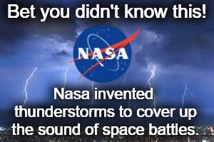 NASA, back at it again. | Bet you didn't know this! Nasa invented thunderstorms to cover up the sound of space battles. | image tagged in conspiracy theories,memes,funny,nasa,thunderstorm,spac | made w/ Imgflip meme maker