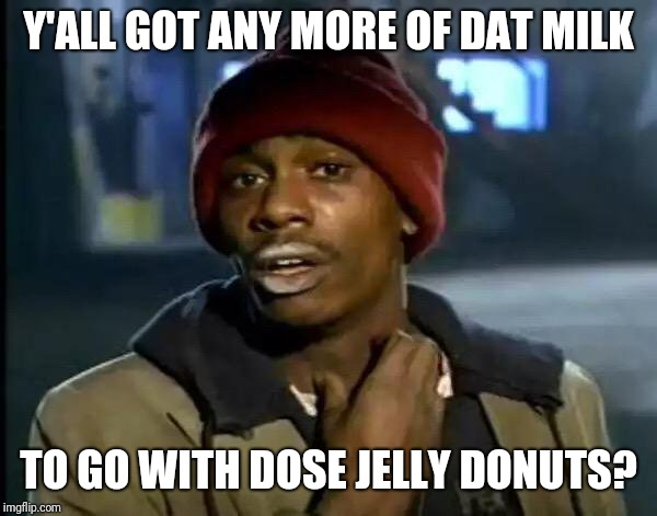 Y'all got milk? | Y'ALL GOT ANY MORE OF DAT MILK TO GO WITH DOSE JELLY DONUTS? | image tagged in memes,y'all got any more of that,got milk,donuts,milk | made w/ Imgflip meme maker