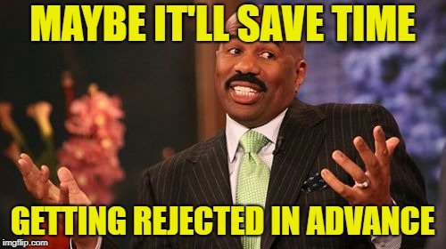 Steve Harvey Meme | MAYBE IT'LL SAVE TIME GETTING REJECTED IN ADVANCE | image tagged in memes,steve harvey | made w/ Imgflip meme maker