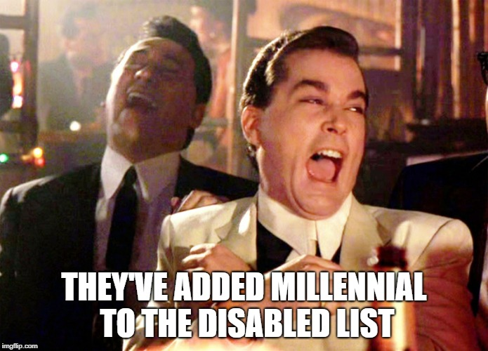 Good Fellas Hilarious Meme | THEY'VE ADDED MILLENNIAL TO THE DISABLED LIST | image tagged in memes,good fellas hilarious | made w/ Imgflip meme maker