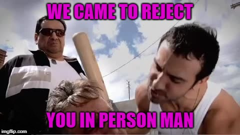 WE CAME TO REJECT YOU IN PERSON MAN | made w/ Imgflip meme maker