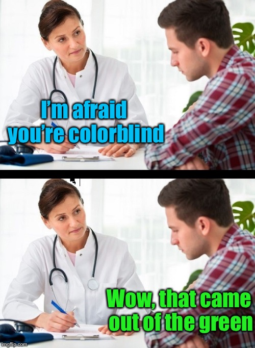 True colors shining through |  I'm afraid you're colorblind; Wow, that came out of the green | image tagged in doctor and patient,memes,color,blind,bad pun | made w/ Imgflip meme maker