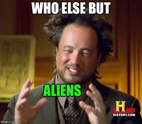 Ancient Aliens Meme | WHO ELSE BUT ALIENS | image tagged in memes,ancient aliens | made w/ Imgflip meme maker
