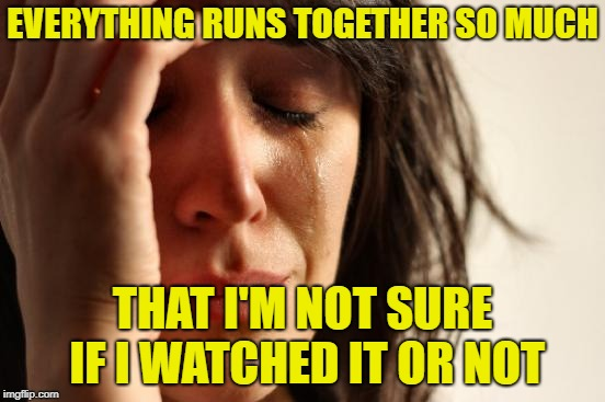 First World Problems Meme | EVERYTHING RUNS TOGETHER SO MUCH THAT I'M NOT SURE IF I WATCHED IT OR NOT | image tagged in memes,first world problems | made w/ Imgflip meme maker