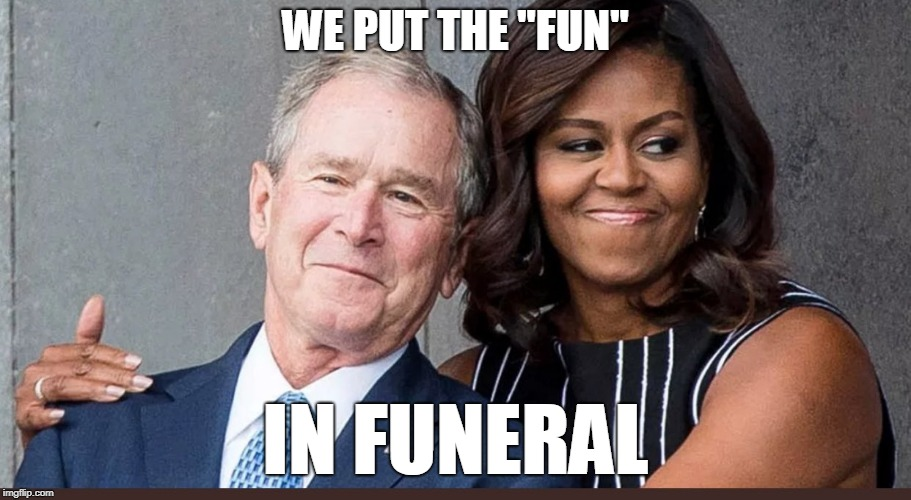"Michelle and Bush funeral friends.   | WE PUT THE ""FUN"" IN FUNERAL 