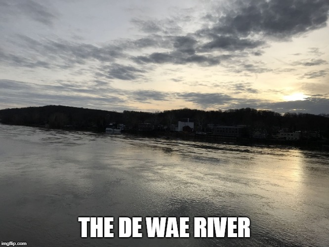 Delaware river | THE DE WAE RIVER | image tagged in delaware river | made w/ Imgflip meme maker