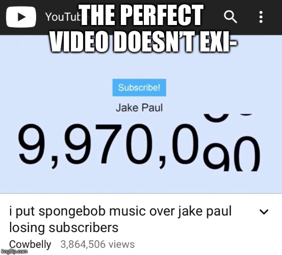THE PERFECT VIDEO DOESN'T EXI- | image tagged in memes,cowbelly,jake paul | made w/ Imgflip meme maker