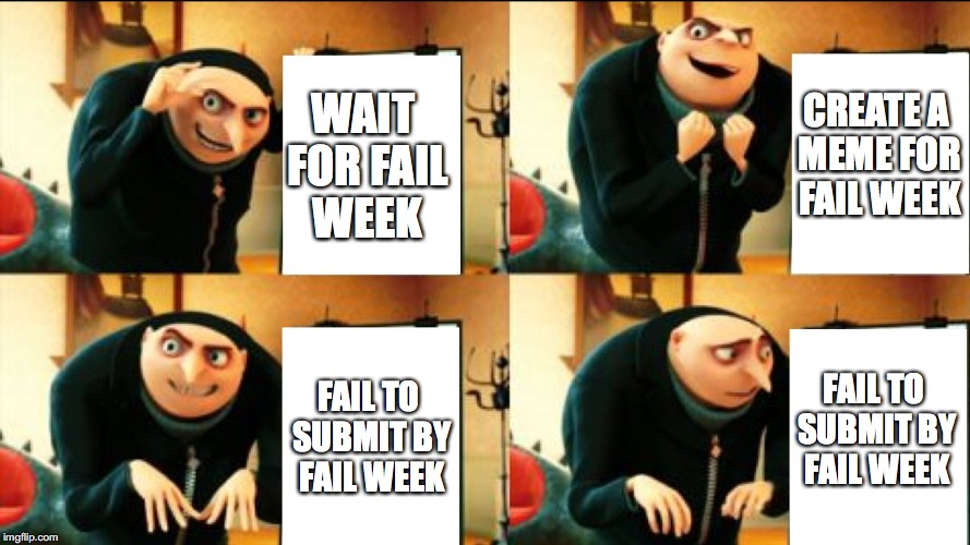 Gru Diabolical Plan Fail | WAIT FOR FAIL WEEK CREATE A MEME FOR FAIL WEEK FAIL TO SUBMIT BY FAIL WEEK FAIL TO SUBMIT BY FAIL WEEK | image tagged in gru diabolical plan fail | made w/ Imgflip meme maker