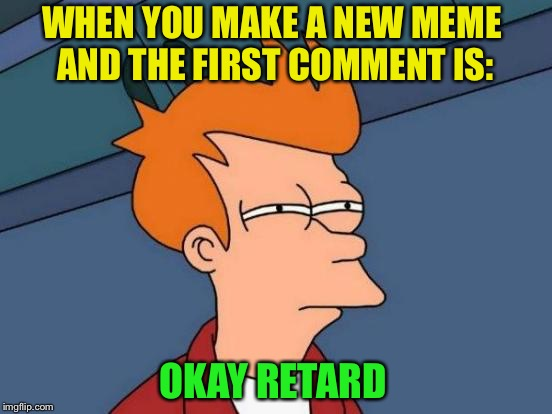 I guess someone told me how they really felt. | WHEN YOU MAKE A NEW MEME AND THE FIRST COMMENT IS: OKAY RETARD | image tagged in memes,futurama fry,comment,funny | made w/ Imgflip meme maker