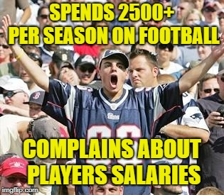 Stop spending or stop complaining | SPENDS 2500+ PER SEASON ON FOOTBALL COMPLAINS ABOUT PLAYERS SALARIES | image tagged in sports fans,memes,protest,nfl | made w/ Imgflip meme maker
