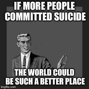 Kill Yourself Guy Meme | IF MORE PEOPLE COMMITTED SUICIDE THE WORLD COULD BE SUCH A BETTER PLACE | image tagged in memes,kill yourself guy | made w/ Imgflip meme maker
