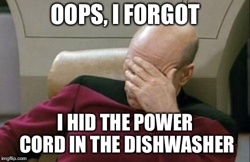 Captain Picard Facepalm Meme | OOPS, I FORGOT I HID THE POWER CORD IN THE DISHWASHER | image tagged in memes,captain picard facepalm | made w/ Imgflip meme maker