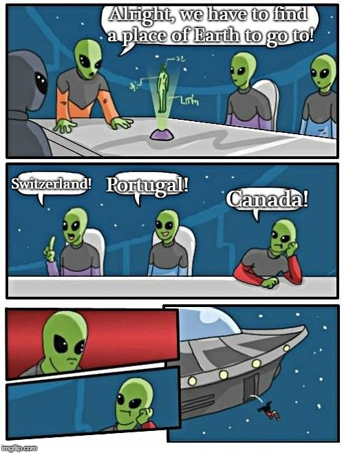 Because It Obviously Doesn't Exist | Alright, we have to find a place of Earth to go to! Switzerland! Portugal! Canada! | image tagged in memes,alien meeting suggestion | made w/ Imgflip meme maker