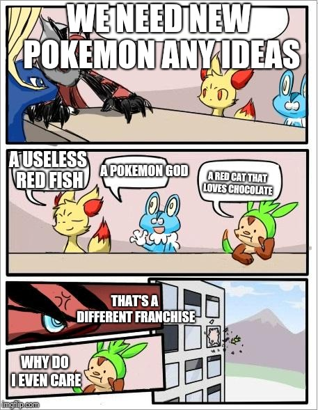 New pokemon ideas | WE NEED NEW POKEMON ANY IDEAS THAT'S A DIFFERENT FRANCHISE A POKEMON GOD A USELESS RED FISH A RED CAT THAT LOVES CHOCOLATE WHY DO I EVEN CAR | image tagged in pokemon board meeting | made w/ Imgflip meme maker