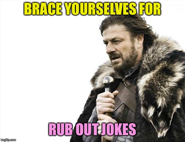Brace Yourselves X is Coming Meme | BRACE YOURSELVES FOR RUB OUT JOKES | image tagged in memes,brace yourselves x is coming | made w/ Imgflip meme maker