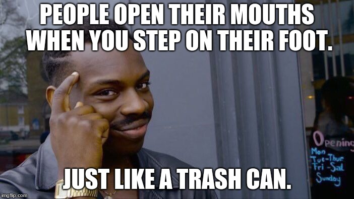 Roll Safe Think About It | PEOPLE OPEN THEIR MOUTHS WHEN YOU STEP ON THEIR FOOT. JUST LIKE A TRASH CAN. | image tagged in memes,roll safe think about it,trash cans,boi | made w/ Imgflip meme maker