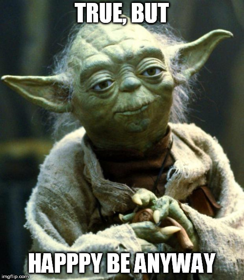 Star Wars Yoda Meme | TRUE, BUT HAPPPY BE ANYWAY | image tagged in memes,star wars yoda | made w/ Imgflip meme maker