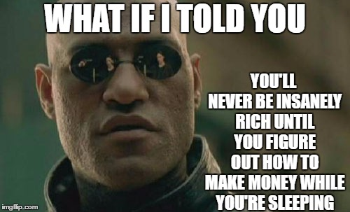 Matrix Morpheus | WHAT IF I TOLD YOU YOU'LL NEVER BE INSANELY RICH UNTIL YOU FIGURE OUT HOW TO MAKE MONEY WHILE YOU'RE SLEEPING | image tagged in memes,matrix morpheus,random,rich,sleeping | made w/ Imgflip meme maker