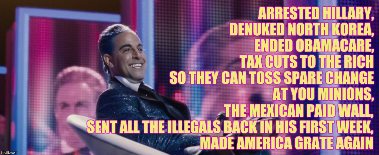Hunger Games - Caesar Flickerman (Stanley Tucci) | ARRESTED HILLARY,    DENUKED NORTH KOREA,               ENDED OBAMACARE,         TAX CUTS TO THE RICH SO THEY CAN TOSS SPARE CHANGE AT YOU M | image tagged in hunger games - caesar flickerman stanley tucci | made w/ Imgflip meme maker