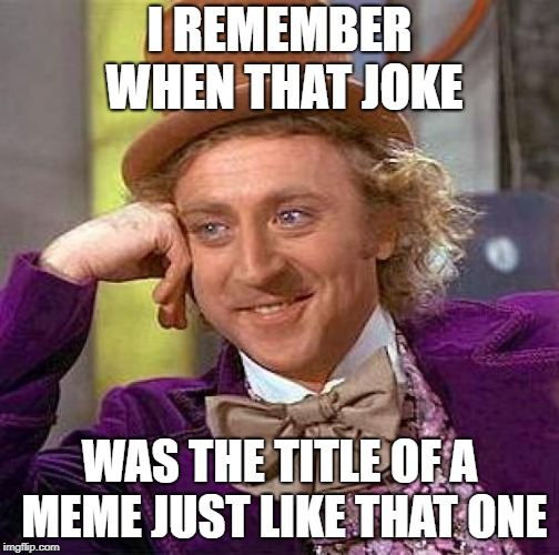 Creepy Condescending Wonka Meme | I REMEMBER WHEN THAT JOKE WAS THE TITLE OF A MEME JUST LIKE THAT ONE | image tagged in memes,creepy condescending wonka | made w/ Imgflip meme maker