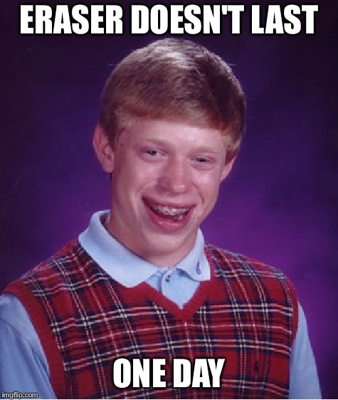 Bad Luck Brian Meme | ERASER DOESN'T LAST ONE DAY | image tagged in memes,bad luck brian | made w/ Imgflip meme maker