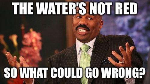 Steve Harvey Meme | THE WATER'S NOT RED SO WHAT COULD GO WRONG? | image tagged in memes,steve harvey | made w/ Imgflip meme maker