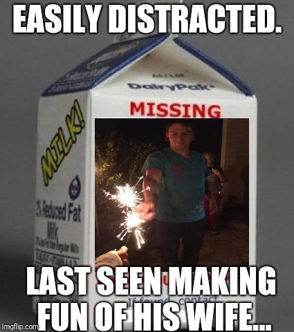 Milk carton | EASILY DISTRACTED. LAST SEEN MAKING FUN OF HIS WIFE... | image tagged in milk carton | made w/ Imgflip meme maker