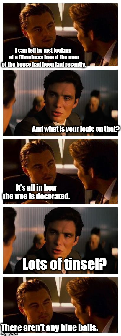 Leonardo Inception (Extended) | I can tell by just looking at a Christmas tree if the man of the house had been laid recently. And what is your logic on that? It's all in h | image tagged in leonardo inception extended,blue balls,christmas tree,christmas,merry christmas,getting laid | made w/ Imgflip meme maker