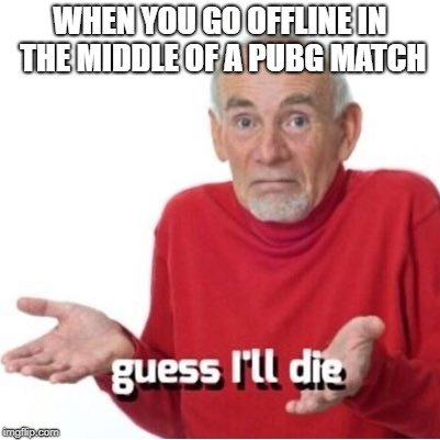 Guess I'll die | WHEN YOU GO OFFLINE IN THE MIDDLE OF A PUBG MATCH | image tagged in guess i'll die | made w/ Imgflip meme maker