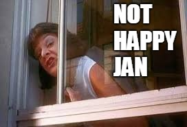 Not Happy Jan | NOT HAPPY     JAN | image tagged in not happy jan,jan | made w/ Imgflip meme maker
