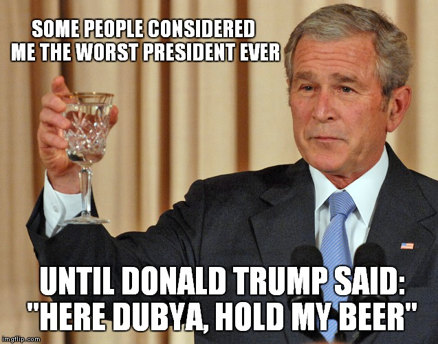"Dubya, Hold My Beer | SOME PEOPLE CONSIDERED ME THE WORST PRESIDENT EVER UNTIL DONALD TRUMP SAID: ""HERE DUBYA, HOLD MY BEER"" 