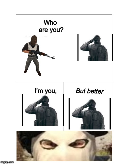 R6 > CS:GO | Who are you? I'm you, But better | image tagged in gaming,pc gaming,csgo,rainbow six siege,cyka blyat,terrorists win | made w/ Imgflip meme maker