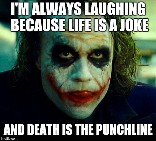 Something I've been saying a lot lately... | I'M ALWAYS LAUGHING BECAUSE LIFE IS A JOKE AND DEATH IS THE PUNCHLINE | image tagged in joker it's simple we kill the batman,memes,life and death,laughing,laughter | made w/ Imgflip meme maker