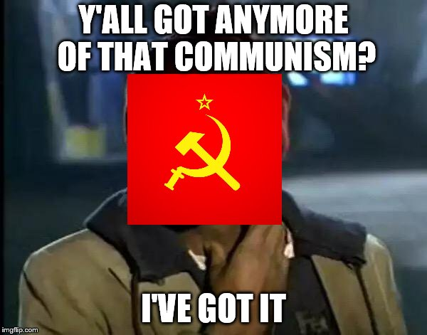 I've Got It | Y'ALL GOT ANYMORE OF THAT COMMUNISM? I'VE GOT IT | image tagged in memes,y'all got any more of that,funny,soviet union,communism,communists | made w/ Imgflip meme maker