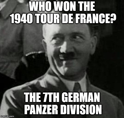 Hitler laugh  |  WHO WON THE 1940 TOUR DE FRANCE? THE 7TH GERMAN PANZER DIVISION | image tagged in hitler laugh | made w/ Imgflip meme maker