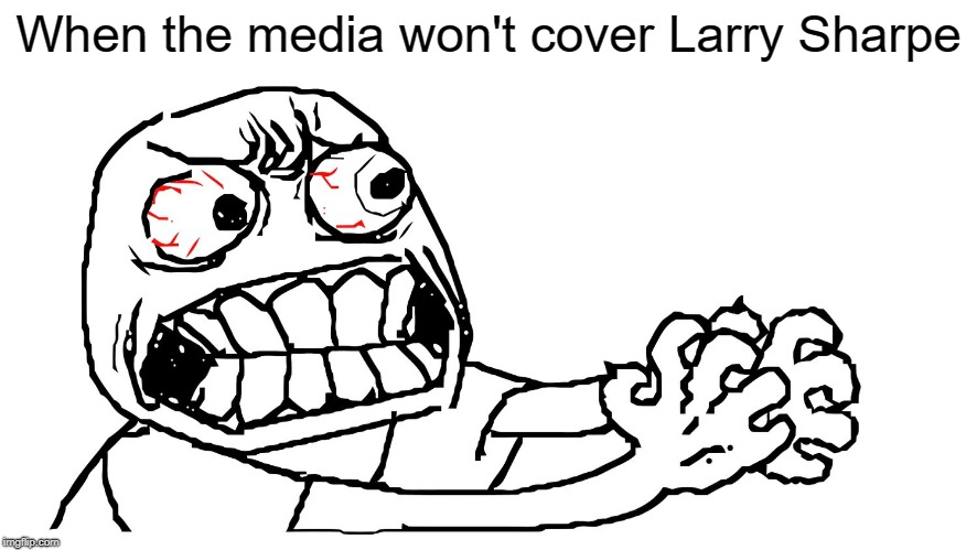 Media: Cover Larry Sharpe. | When the media won't cover Larry Sharpe | image tagged in angry meme face,larry sharpe,libertarian,new york,governor | made w/ Imgflip meme maker