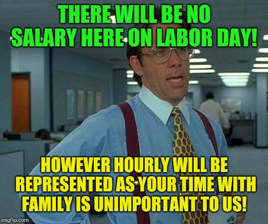 It's called labor day! Not let's not labor day!  | THERE WILL BE NO SALARY HERE ON LABOR DAY! HOWEVER HOURLY WILL BE REPRESENTED AS YOUR TIME WITH FAMILY IS UNIMPORTANT TO US! | image tagged in memes,that would be great,labor day,long weekend | made w/ Imgflip meme maker