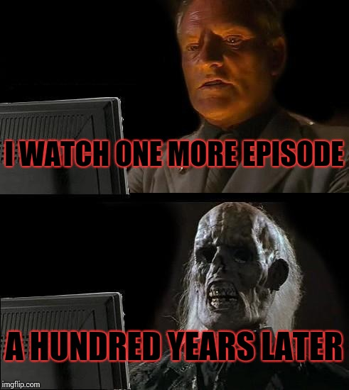 Just one more |  I WATCH ONE MORE EPISODE; A HUNDRED YEARS LATER | image tagged in memes,ill just wait here | made w/ Imgflip meme maker