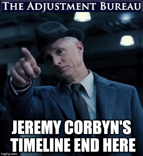 Corbyn v The Adjustment Bureau | #WEARECORBYN JEREMY CORBYN'S TIMELINE END HERE | image tagged in corbyn eww,communist socialist,momentum students,wearecorbyn,anti-semite and a racist,party of haters | made w/ Imgflip meme maker